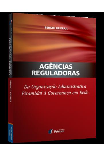 AGÊNCIAS REGULADORAS DA ORGANIZAÇÃO ADMINISTRATIVA PIRAMIDAL À GOVERNANÇA EM REDE