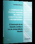 A DIGNIDADE DA PESSOA HUMANA NO DIREITO CONSTITUCIONAL CONTEMPORÂNEO: A CONSTRUÇÃO DE UM CONCEITO JURÍDICO À LUZ DA JURISPRUDÊNCIA MUNDIAL