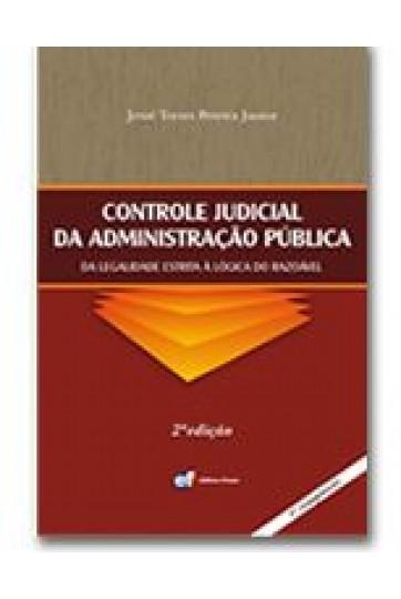 CONTROLE JUDICIAL DA ADMINISTRAÇÃO PÚBLICA DA LEGALIDADE ESTRITA À LÓGICA DO RAZOÁVEL - 2º EDIÇÃO
