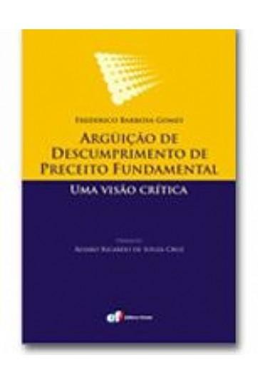ARGÜIÇÃO DE DESCUMPRIMENTO DE PRECEITO FUNDAMENTAL - UMA VISÃO CRÍTICA