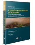 O PRINCÍPIO CONSTITUCIONAL DA PRECAUÇÃO - COMO INSTRUMENTO DE TUTELA DO MEIO AMBIENTE E DA SAÚDE PÚBLICA