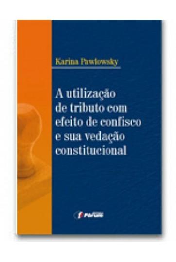 A UTILIZAÇÃO DE TRIBUTO COM EFEITO DE CONFISCO E SUA VEDAÇÃO CONSTITUCIONAL