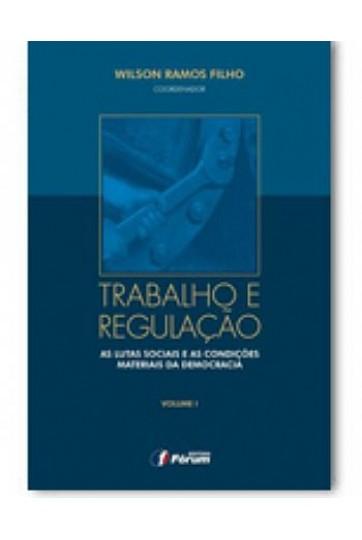 TRABALHO E REGULAÇÃO - AS LUTAS SOCIAIS E AS CONDIÇÕES MATERIAIS DA DEMOCRACIA - VOL. 1