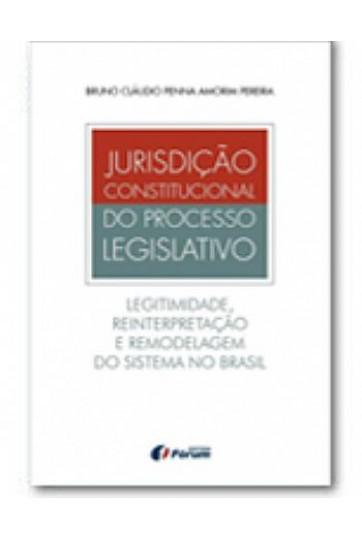 JURISDIÇÃO CONSTITUCIONAL DO PROCESSO LEGISLATIVO - LEGITIMIDADE, REINTERPRETAÇÃO E REMODELAGEM DO SISTEMA NO BRASIL