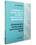 A DIGNIDADE DA PESSOA HUMANA NO DIREITO CONSTITUCIONAL CONTEMPORÂNEO - A CONSTRUÇÃO DE UM CONCEITO JURÍDICO À LUZ DA JURISPRUDÊNCIA MUNDIAL - 4ª REIMPRESSÃO