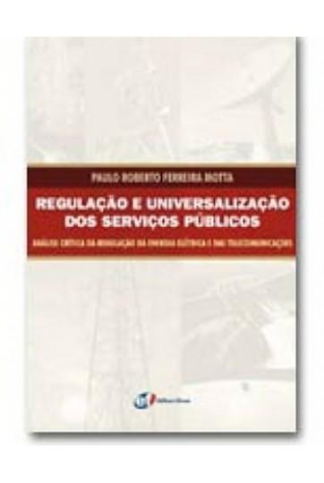 REGULAÇÃO E UNIVERSALIZAÇÃO DOS SERVIÇOS PÚBLICOS: ANÁLISE CRÍTICA DA REGULAÇÃO DA ENEGIA ELÉTRICA E DAS TELECOMUNICAÇÕES