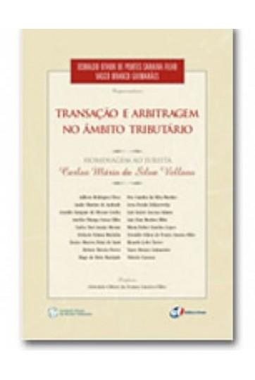 TRANSAÇÃO E ARBITRAGEM NO ÂMBITO TRIBUTÁRIO - HOMENAGEM AO JURISTA CARLOS MÁRIO DA SILVA VELLOSO