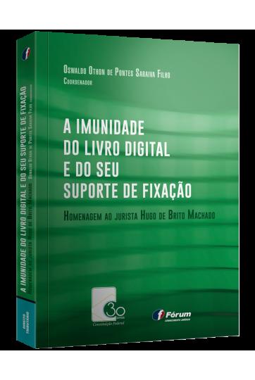 A IMUNIDADE DO LIVRO DIGITAL E DO SEU SUPORTE DE FIXAÇÃO Homenagem ao jurista Hugo de Brito Machado