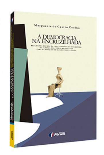 A DEMOCRACIA NA ENCRUZILHADA - REFLEXÕES ACERCA DA LEGITIMIDADE DEMOCRÁTICA DA JUSTIÇA ELEITORAL BRASILEIRA PARA A CASSAÇÃO DE MANDATOS ELETIVOS