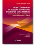 MEIOS CONSENSUAIS DE SOLUÇÃO DE CONFLITOS ENVOLVENDO ENTES PÚBLICOS - Negociação, Mediação e Conciliação na Esfera Administrativa e Judicial
